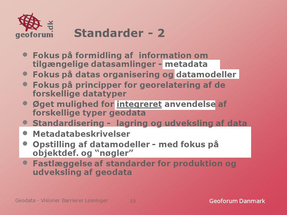 Geodata - Visioner Barrierer Løsninger Geoforum Danmark10 Standarder - 2 Fokus på formidling af information om tilgængelige datasamlinger - metadata Fokus på datas organisering og datamodeller Fokus på principper for georelatering af de forskellige datatyper Øget mulighed for integreret anvendelse af forskellige typer geodata Standardisering - lagring og udveksling af data Metadatabeskrivelser Opstilling af datamodeller - med fokus på objektdef.