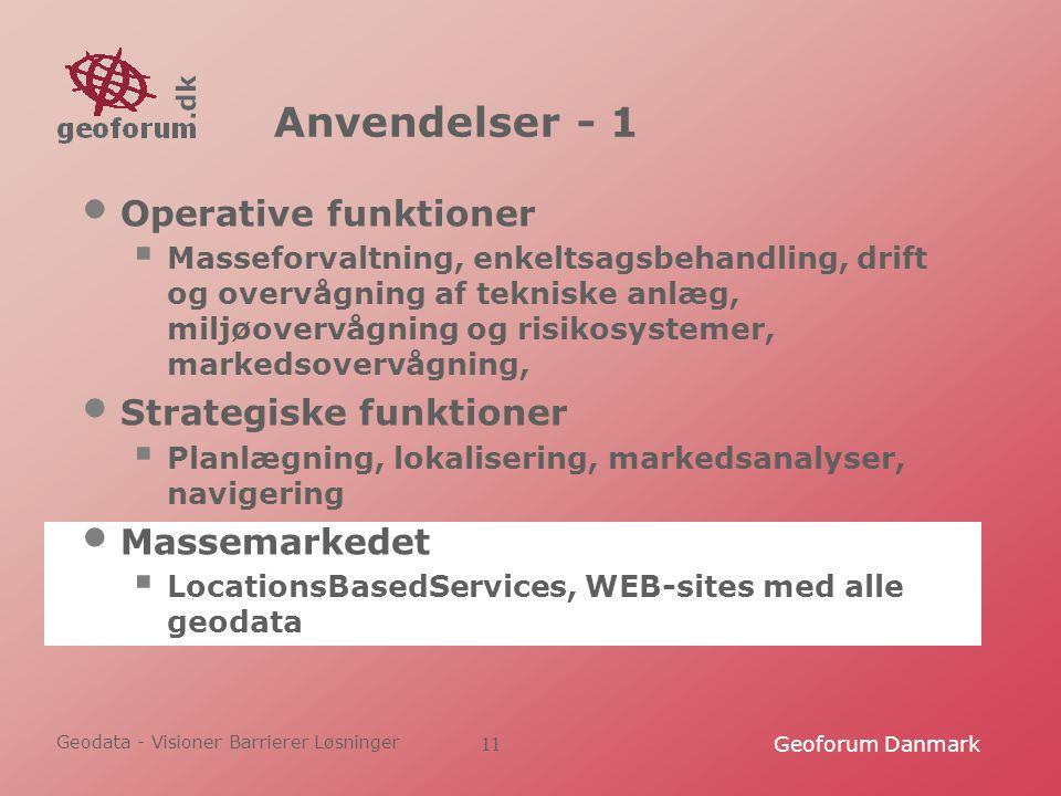 Geodata - Visioner Barrierer Løsninger Geoforum Danmark11 Anvendelser - 1 Operative funktioner  Masseforvaltning, enkeltsagsbehandling, drift og overvågning af tekniske anlæg, miljøovervågning og risikosystemer, markedsovervågning, Strategiske funktioner  Planlægning, lokalisering, markedsanalyser, navigering Massemarkedet  LocationsBasedServices, WEB-sites med alle geodata