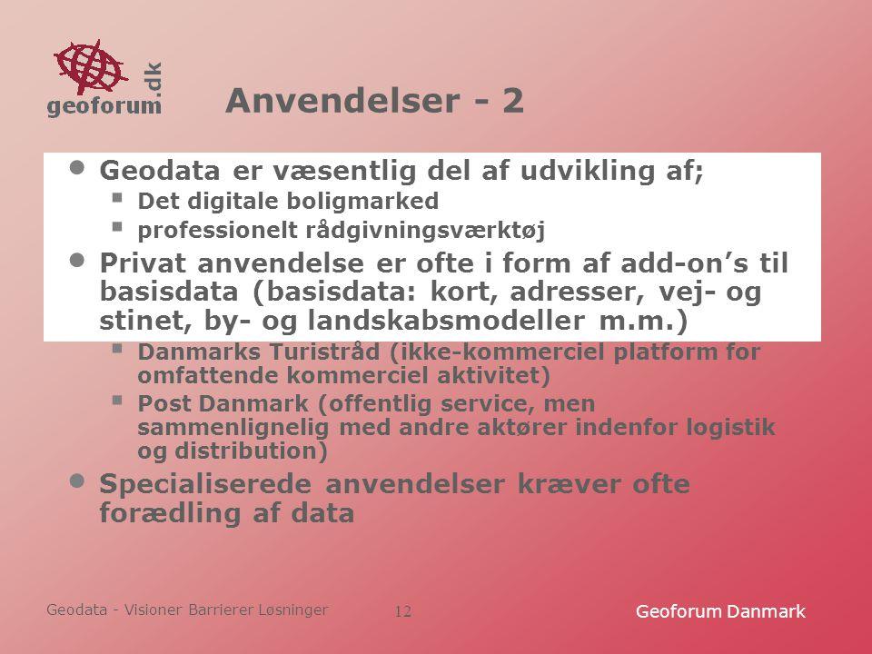 Geodata - Visioner Barrierer Løsninger Geoforum Danmark12 Anvendelser - 2 Geodata er væsentlig del af udvikling af;  Det digitale boligmarked  professionelt rådgivningsværktøj Privat anvendelse er ofte i form af add-on's til basisdata (basisdata: kort, adresser, vej- og stinet, by- og landskabsmodeller m.m.)  Danmarks Turistråd (ikke-kommerciel platform for omfattende kommerciel aktivitet)  Post Danmark (offentlig service, men sammenlignelig med andre aktører indenfor logistik og distribution) Specialiserede anvendelser kræver ofte forædling af data