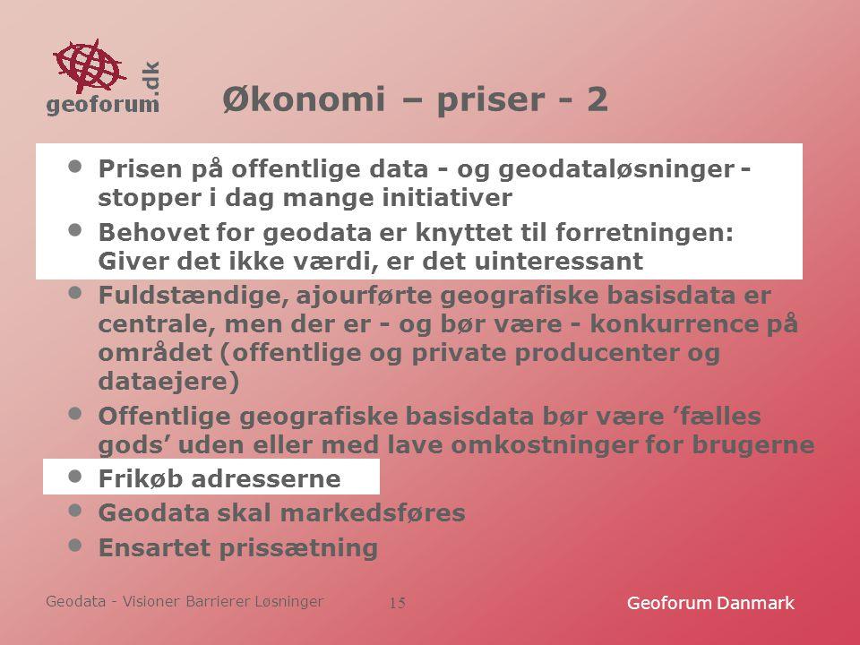 Geodata - Visioner Barrierer Løsninger Geoforum Danmark15 Økonomi – priser - 2 Prisen på offentlige data - og geodataløsninger - stopper i dag mange initiativer Behovet for geodata er knyttet til forretningen: Giver det ikke værdi, er det uinteressant Fuldstændige, ajourførte geografiske basisdata er centrale, men der er - og bør være - konkurrence på området (offentlige og private producenter og dataejere) Offentlige geografiske basisdata bør være 'fælles gods' uden eller med lave omkostninger for brugerne Frikøb adresserne Geodata skal markedsføres Ensartet prissætning