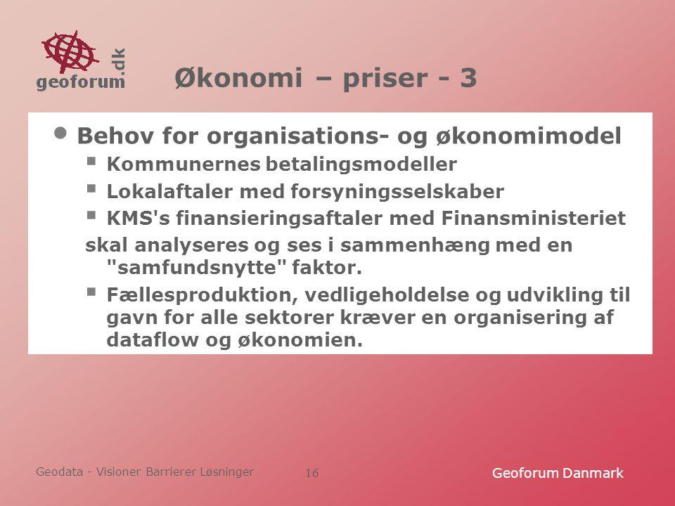 Geodata - Visioner Barrierer Løsninger Geoforum Danmark16 Økonomi – priser - 3 Behov for organisations- og økonomimodel  Kommunernes betalingsmodeller  Lokalaftaler med forsyningsselskaber  KMS s finansieringsaftaler med Finansministeriet skal analyseres og ses i sammenhæng med en samfundsnytte faktor.