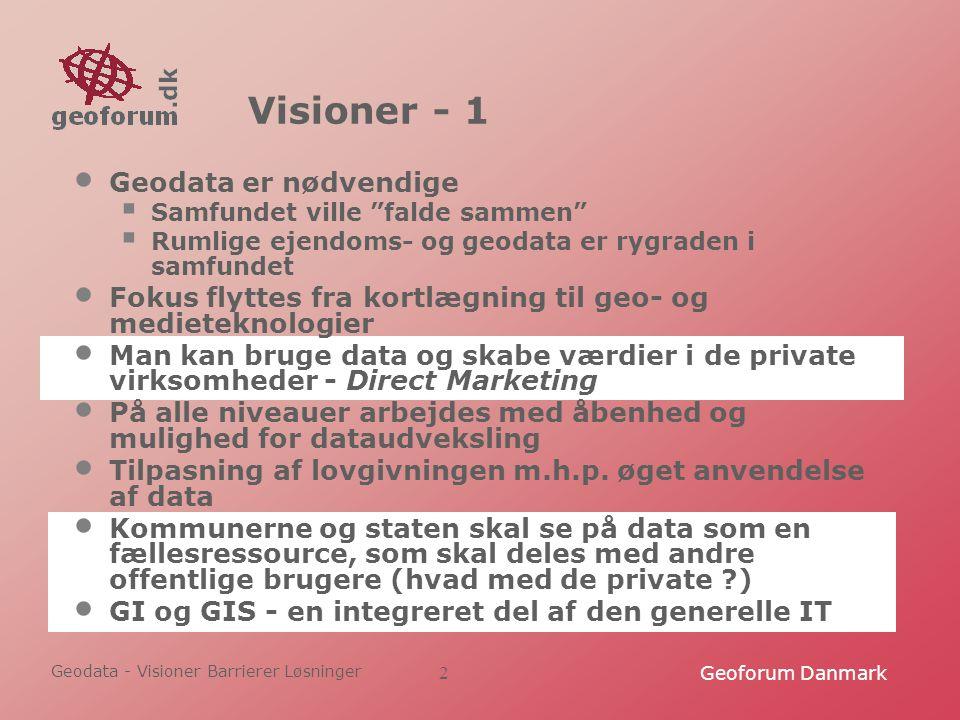 Geodata - Visioner Barrierer Løsninger Geoforum Danmark2 Visioner - 1 Geodata er nødvendige  Samfundet ville falde sammen  Rumlige ejendoms- og geodata er rygraden i samfundet Fokus flyttes fra kortlægning til geo- og medieteknologier Man kan bruge data og skabe værdier i de private virksomheder - Direct Marketing På alle niveauer arbejdes med åbenhed og mulighed for dataudveksling Tilpasning af lovgivningen m.h.p.