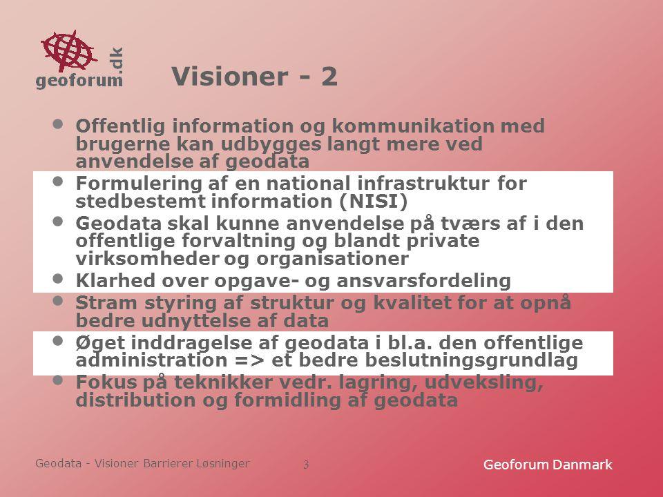 Geodata - Visioner Barrierer Løsninger Geoforum Danmark3 Visioner - 2 Offentlig information og kommunikation med brugerne kan udbygges langt mere ved anvendelse af geodata Formulering af en national infrastruktur for stedbestemt information (NISI) Geodata skal kunne anvendelse på tværs af i den offentlige forvaltning og blandt private virksomheder og organisationer Klarhed over opgave- og ansvarsfordeling Stram styring af struktur og kvalitet for at opnå bedre udnyttelse af data Øget inddragelse af geodata i bl.a.