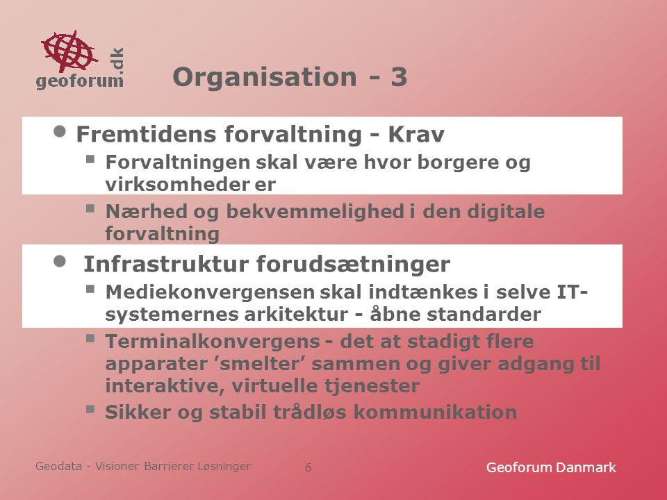 Geodata - Visioner Barrierer Løsninger Geoforum Danmark6 Organisation - 3 Fremtidens forvaltning - Krav  Forvaltningen skal være hvor borgere og virksomheder er  Nærhed og bekvemmelighed i den digitale forvaltning Infrastruktur forudsætninger  Mediekonvergensen skal indtænkes i selve IT- systemernes arkitektur - åbne standarder  Terminalkonvergens - det at stadigt flere apparater 'smelter' sammen og giver adgang til interaktive, virtuelle tjenester  Sikker og stabil trådløs kommunikation