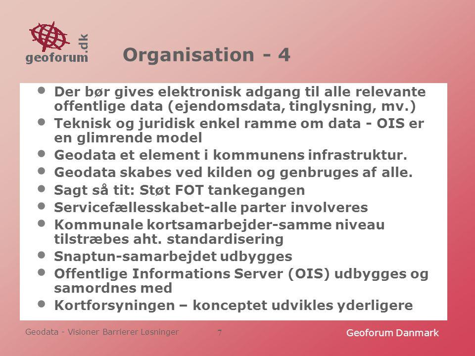 Geodata - Visioner Barrierer Løsninger Geoforum Danmark7 Organisation - 4 Der bør gives elektronisk adgang til alle relevante offentlige data (ejendomsdata, tinglysning, mv.) Teknisk og juridisk enkel ramme om data - OIS er en glimrende model Geodata et element i kommunens infrastruktur.