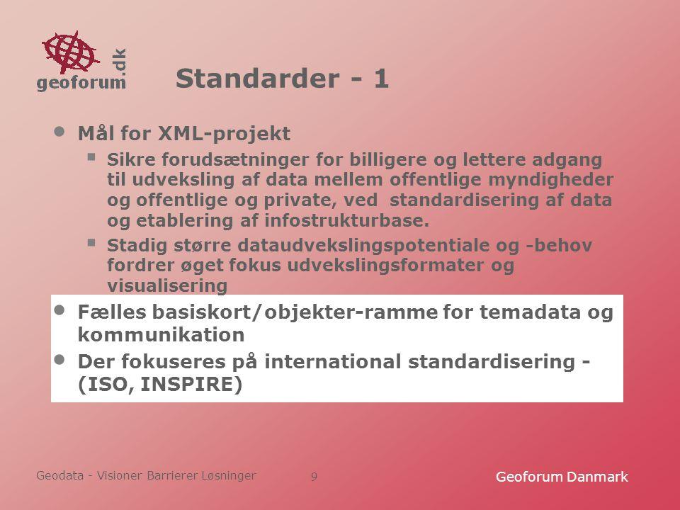 Geodata - Visioner Barrierer Løsninger Geoforum Danmark9 Standarder - 1 Mål for XML-projekt  Sikre forudsætninger for billigere og lettere adgang til udveksling af data mellem offentlige myndigheder og offentlige og private, ved standardisering af data og etablering af infostrukturbase.