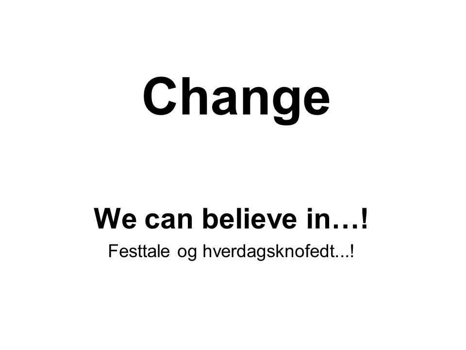 Change We can believe in…! Festtale og hverdagsknofedt...!