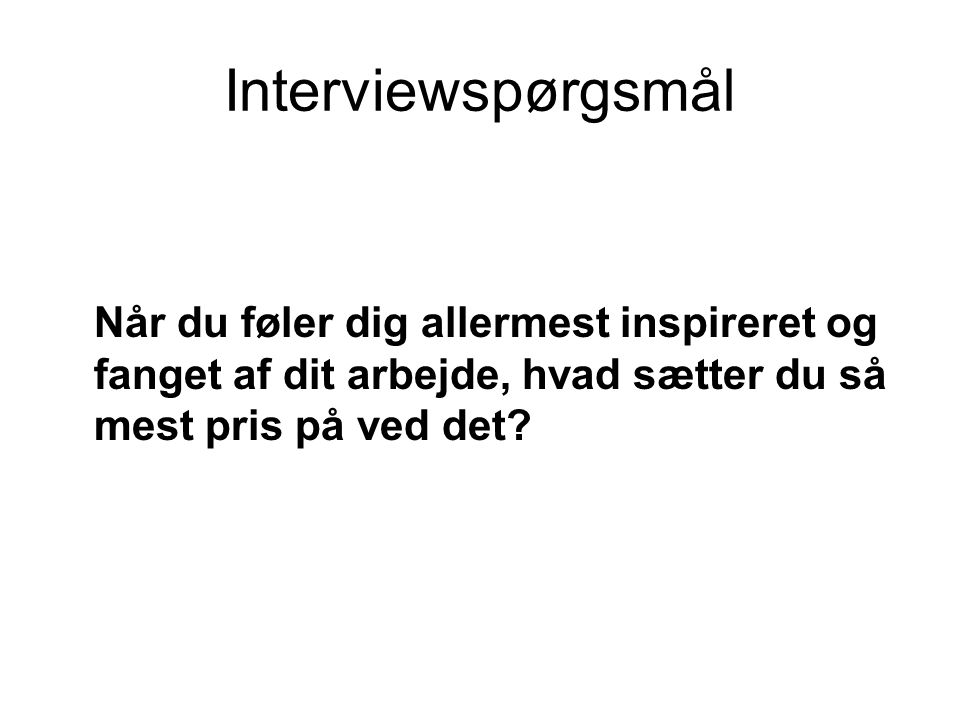 Interviewspørgsmål Når du føler dig allermest inspireret og fanget af dit arbejde, hvad sætter du så mest pris på ved det
