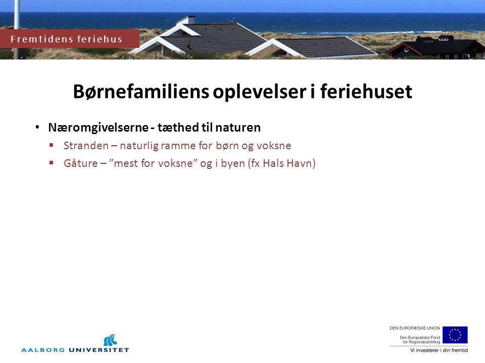 Næromgivelserne - tæthed til naturen  Stranden – naturlig ramme for børn og voksne  Gåture – mest for voksne og i byen (fx Hals Havn) Fremtidens feriehus Børnefamiliens oplevelser i feriehuset