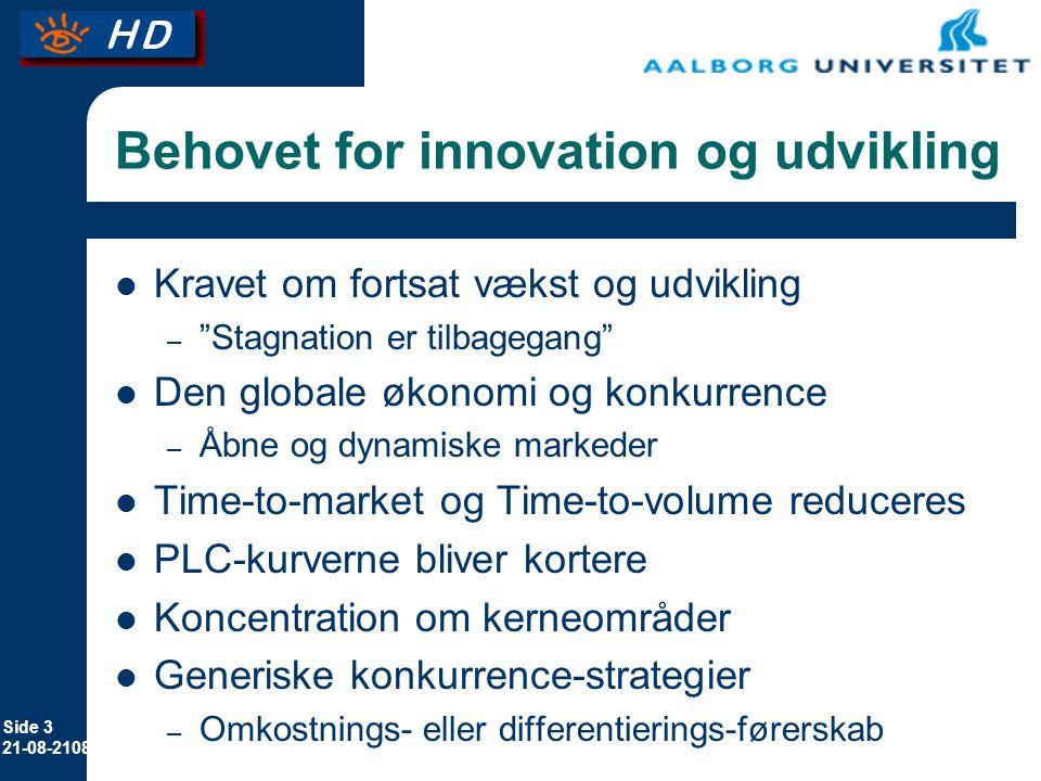 Side 3 21-08-2108 Behovet for innovation og udvikling Kravet om fortsat vækst og udvikling – Stagnation er tilbagegang Den globale økonomi og konkurrence – Åbne og dynamiske markeder Time-to-market og Time-to-volume reduceres PLC-kurverne bliver kortere Koncentration om kerneområder Generiske konkurrence-strategier – Omkostnings- eller differentierings-førerskab