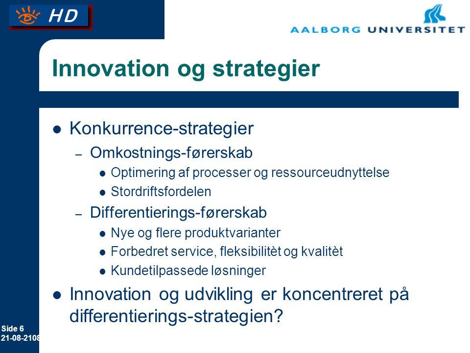 Side 6 21-08-2108 Innovation og strategier Konkurrence-strategier – Omkostnings-førerskab Optimering af processer og ressourceudnyttelse Stordriftsfordelen – Differentierings-førerskab Nye og flere produktvarianter Forbedret service, fleksibilitèt og kvalitèt Kundetilpassede løsninger Innovation og udvikling er koncentreret på differentierings-strategien