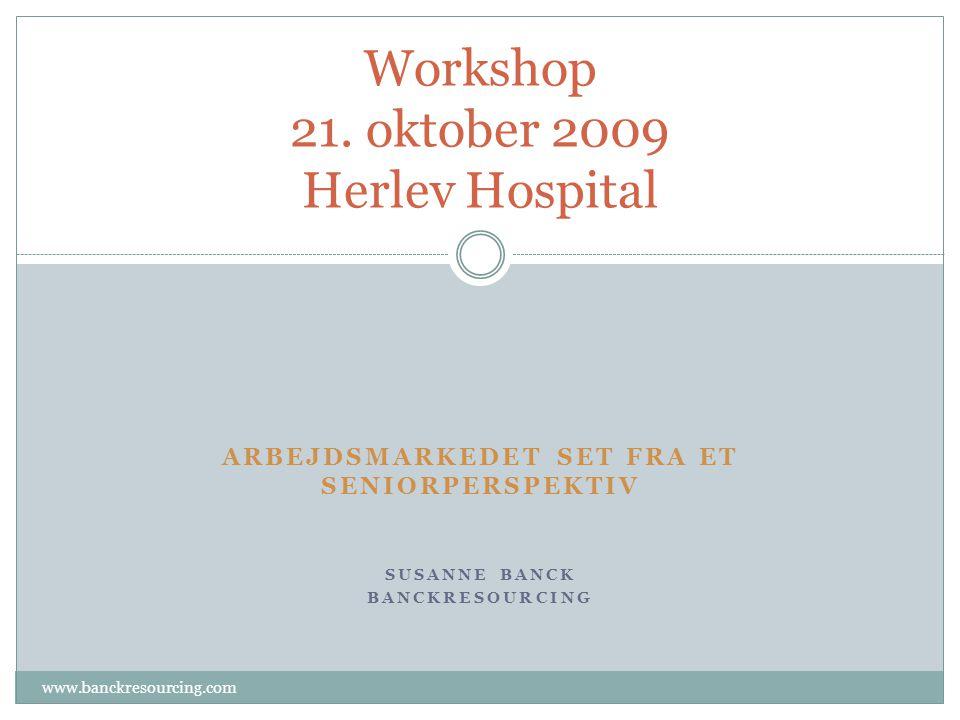 ARBEJDSMARKEDET SET FRA ET SENIORPERSPEKTIV SUSANNE BANCK BANCKRESOURCING Workshop 21.