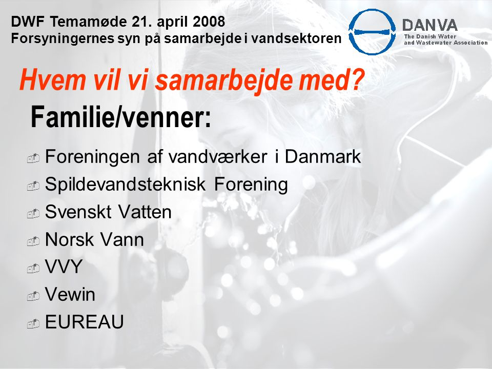 Familie/venner:  Foreningen af vandværker i Danmark  Spildevandsteknisk Forening  Svenskt Vatten  Norsk Vann  VVY  Vewin  EUREAU Hvem vil vi samarbejde med.