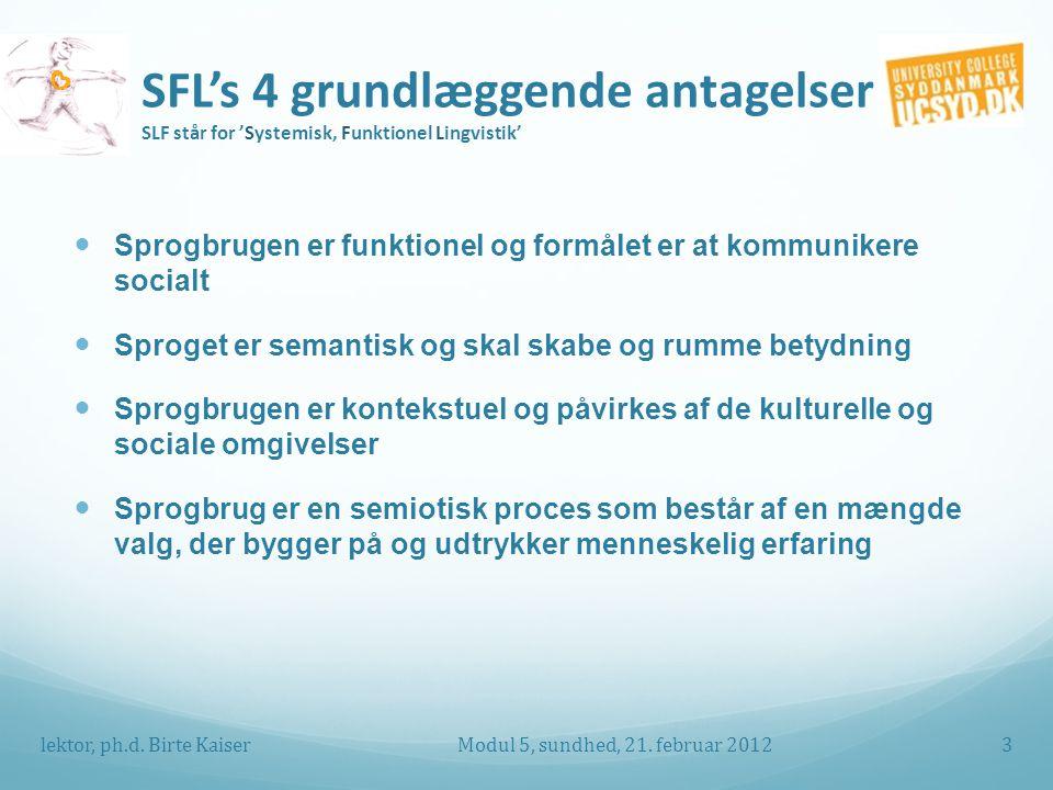 SFL's 4 grundlæggende antagelser SLF står for 'Systemisk, Funktionel Lingvistik' Sprogbrugen er funktionel og formålet er at kommunikere socialt Sproget er semantisk og skal skabe og rumme betydning Sprogbrugen er kontekstuel og påvirkes af de kulturelle og sociale omgivelser Sprogbrug er en semiotisk proces som består af en mængde valg, der bygger på og udtrykker menneskelig erfaring Modul 5, sundhed, 21.