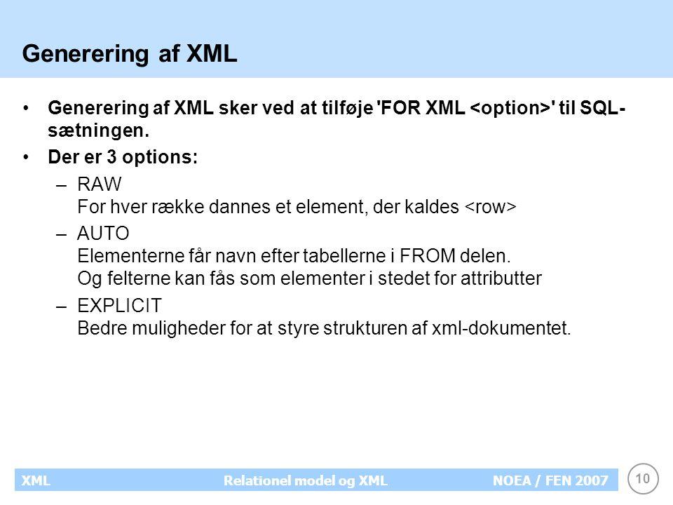10 XMLRelationel model og XMLNOEA / FEN 2007 Generering af XML Generering af XML sker ved at tilføje FOR XML til SQL- sætningen.