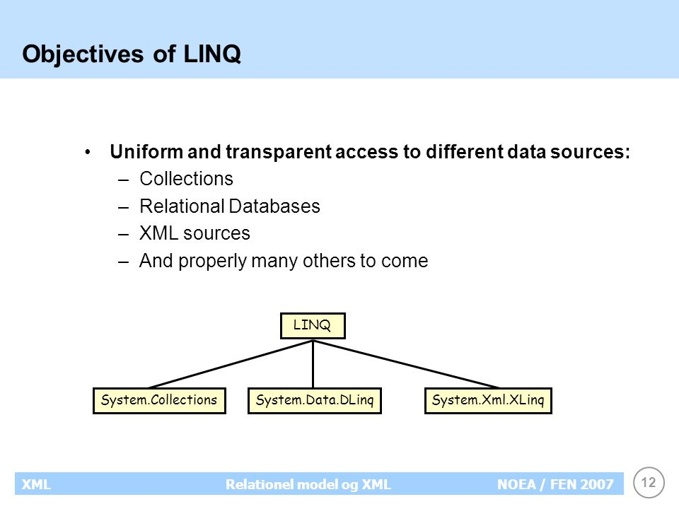 12 XMLRelationel model og XMLNOEA / FEN 2007 Objectives of LINQ Uniform and transparent access to different data sources: –Collections –Relational Databases –XML sources –And properly many others to come LINQ System.CollectionsSystem.Data.DLinqSystem.Xml.XLinq