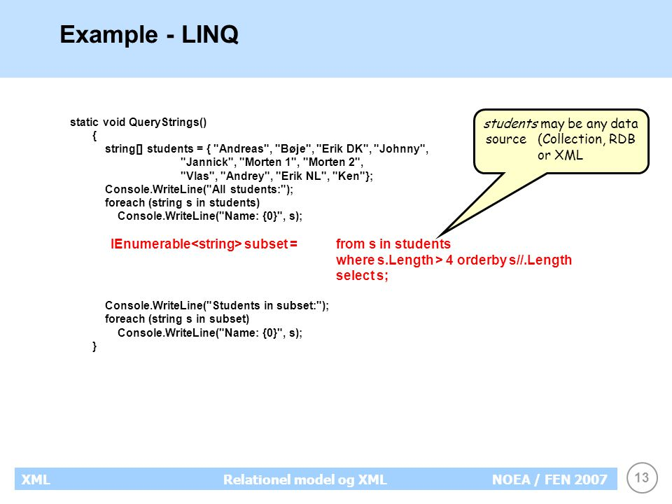 13 XMLRelationel model og XMLNOEA / FEN 2007 Example - LINQ static void QueryStrings() { string[] students = { Andreas , Bøje , Erik DK , Johnny , Jannick , Morten 1 , Morten 2 , Vlas , Andrey , Erik NL , Ken }; Console.WriteLine( All students: ); foreach (string s in students) Console.WriteLine( Name: {0} , s); IEnumerable subset = from s in students where s.Length > 4 orderby s//.Length select s; Console.WriteLine( Students in subset: ); foreach (string s in subset) Console.WriteLine( Name: {0} , s); } students may be any data source (Collection, RDB or XML