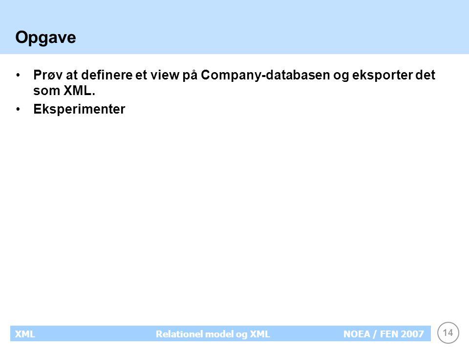 14 XMLRelationel model og XMLNOEA / FEN 2007 Opgave Prøv at definere et view på Company-databasen og eksporter det som XML.