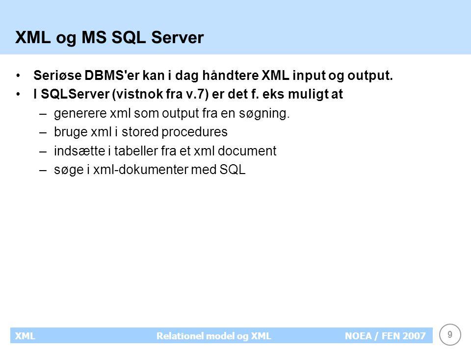 9 XMLRelationel model og XMLNOEA / FEN 2007 XML og MS SQL Server Seriøse DBMS er kan i dag håndtere XML input og output.