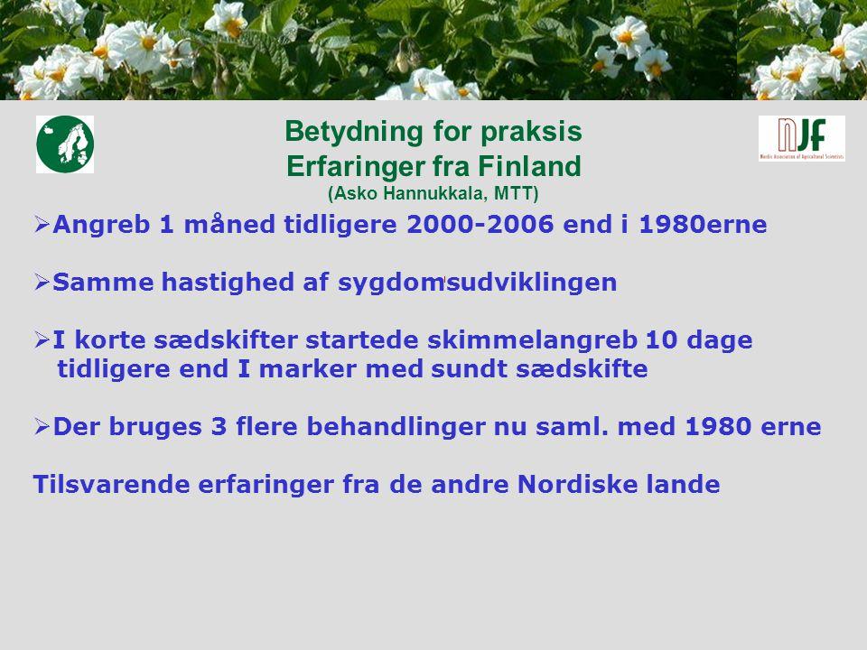 Betydning for praksis Erfaringer fra Finland (Asko Hannukkala, MTT)  Angreb 1 måned tidligere 2000-2006 end i 1980erne  Samme hastighed af sygdomsudviklingen  I korte sædskifter startede skimmelangreb 10 dage tidligere end I marker med sundt sædskifte  Der bruges 3 flere behandlinger nu saml.