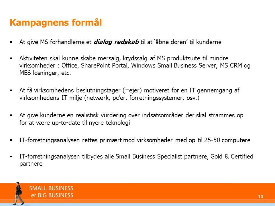 10 Kampagnens formål  At give MS forhandlerne et dialog redskab til at 'åbne døren' til kunderne  Aktiviteten skal kunne skabe mersalg, krydssalg af MS produktsuite til mindre virksomheder : Office, SharePoint Portal, Windows Small Business Server, MS CRM og MBS løsninger, etc.