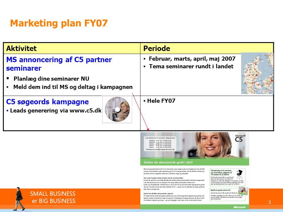 3 Marketing plan FY07 AktivitetPeriode MS annoncering af C5 partner seminarer  Planlæg dine seminarer NU  Meld dem ind til MS og deltag i kampagnen  Februar, marts, april, maj 2007  Tema seminarer rundt i landet C5 søgeords kampagne  Leads generering via www.c5.dk  Hele FY07