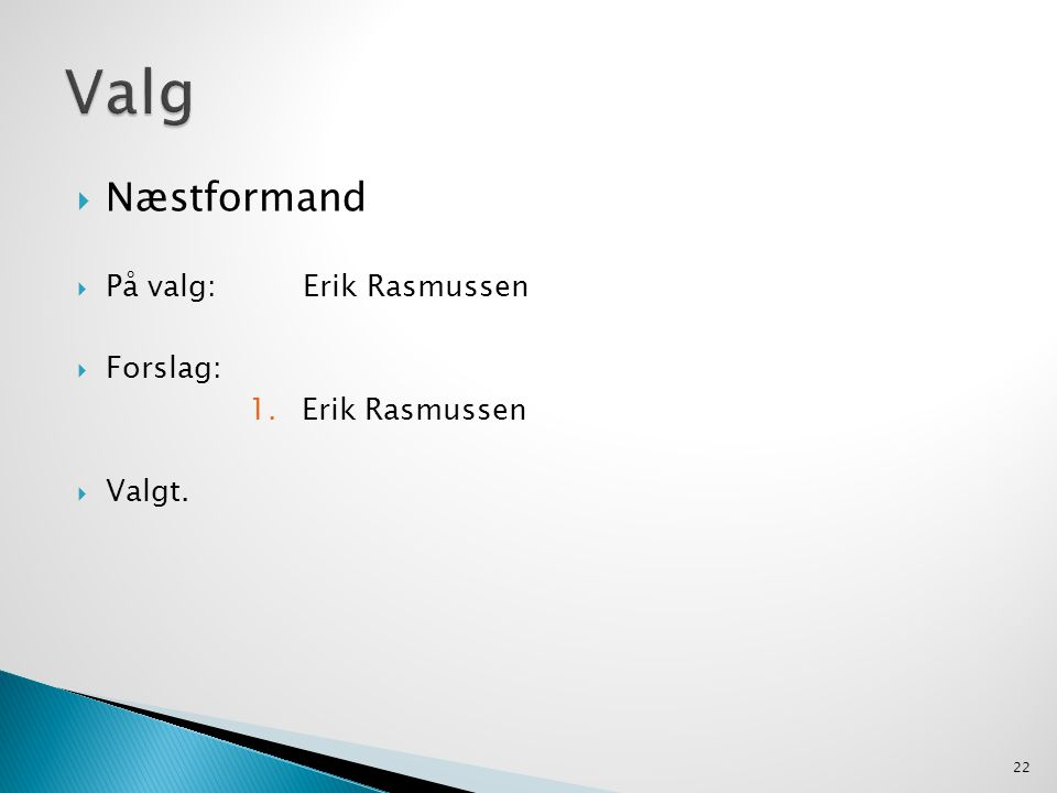  Næstformand  På valg: Erik Rasmussen  Forslag: 1.Erik Rasmussen  Valgt. 22