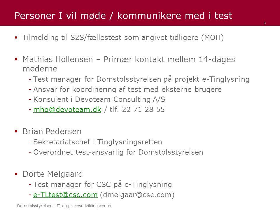 Domstolsstyrelsens IT og procesudviklingscenter Personer I vil møde / kommunikere med i test  Tilmelding til S2S/fællestest som angivet tidligere (MOH)  Mathias Hollensen – Primær kontakt mellem 14-dages møderne -Test manager for Domstolsstyrelsen på projekt e-Tinglysning -Ansvar for koordinering af test med eksterne brugere -Konsulent i Devoteam Consulting A/S -mho@devoteam.dk / tlf.