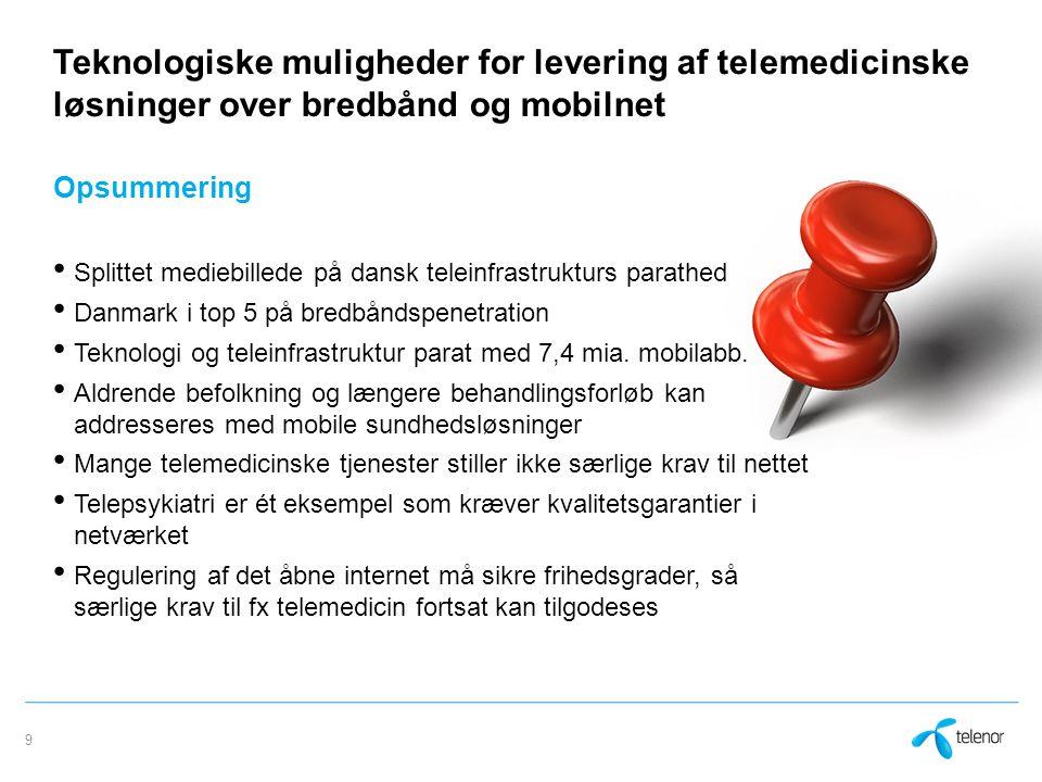 Teknologiske muligheder for levering af telemedicinske løsninger over bredbånd og mobilnet Opsummering Splittet mediebillede på dansk teleinfrastrukturs parathed Danmark i top 5 på bredbåndspenetration Teknologi og teleinfrastruktur parat med 7,4 mia.