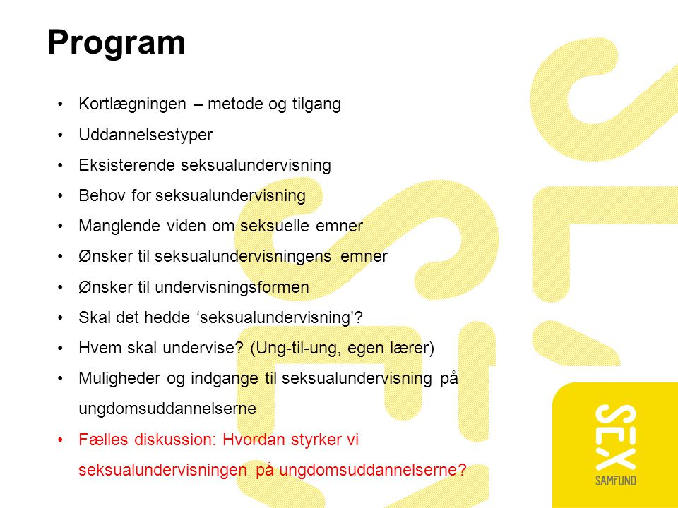 Program Kortlægningen – metode og tilgang Uddannelsestyper Eksisterende seksualundervisning Behov for seksualundervisning Manglende viden om seksuelle emner Ønsker til seksualundervisningens emner Ønsker til undervisningsformen Skal det hedde 'seksualundervisning'.