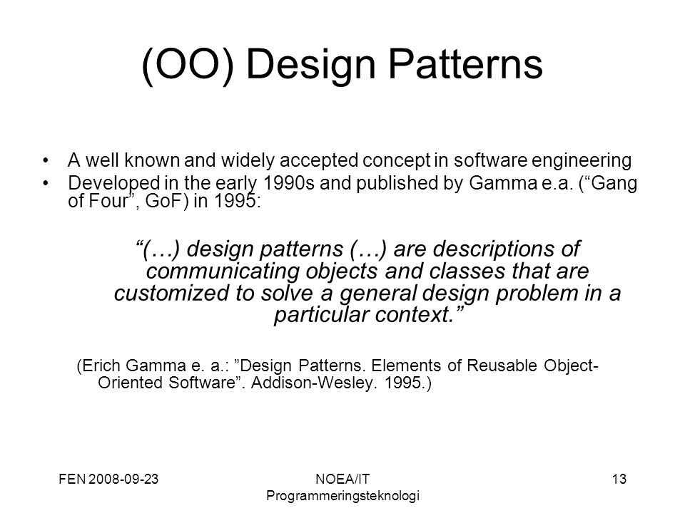 FEN 2008-09-23NOEA/IT Programmeringsteknologi 13 (OO) Design Patterns A well known and widely accepted concept in software engineering Developed in the early 1990s and published by Gamma e.a.