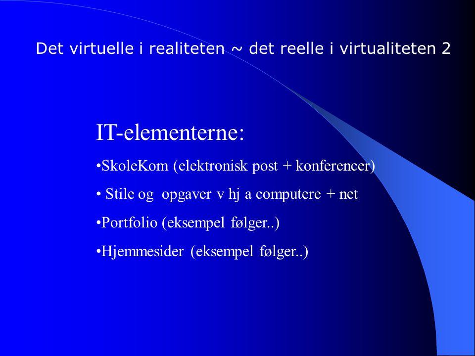 Det virtuelle i realiteten ~ det reelle i virtualiteten 2 IT-elementerne: SkoleKom (elektronisk post + konferencer) Stile og opgaver v hj a computere + net Portfolio (eksempel følger..) Hjemmesider (eksempel følger..)