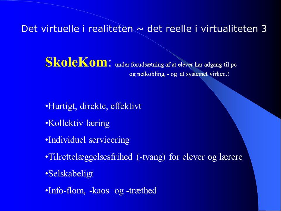 Det virtuelle i realiteten ~ det reelle i virtualiteten 3 SkoleKom: under forudsætning af at elever har adgang til pc og netkobling, - og at systemet virker...