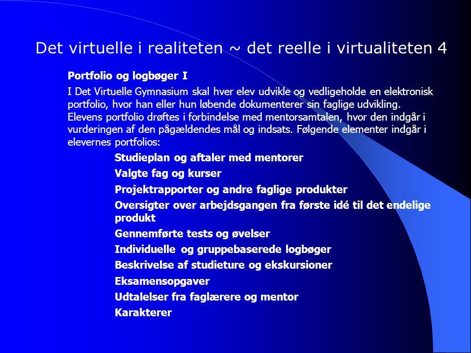 Det virtuelle i realiteten ~ det reelle i virtualiteten 4 Portfolio og logbøger I I Det Virtuelle Gymnasium skal hver elev udvikle og vedligeholde en elektronisk portfolio, hvor han eller hun løbende dokumenterer sin faglige udvikling.