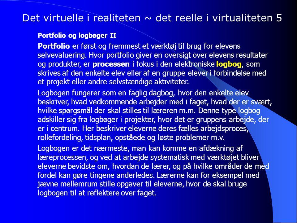 Det virtuelle i realiteten ~ det reelle i virtualiteten 5 Portfolio og logbøger II Portfolio er først og fremmest et værktøj til brug for elevens selvevaluering.