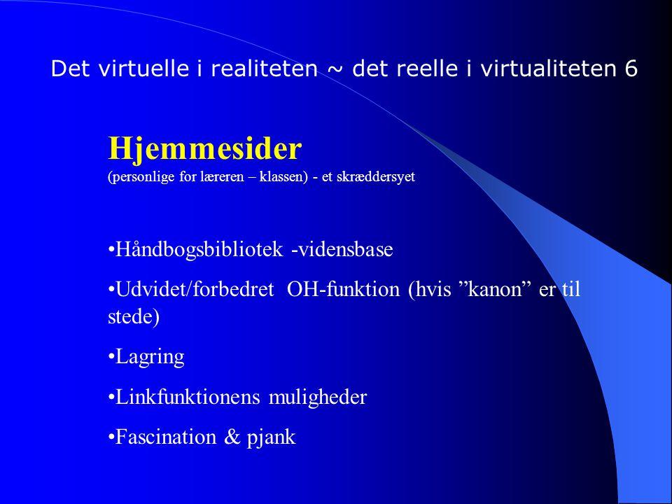 Det virtuelle i realiteten ~ det reelle i virtualiteten 6 Hjemmesider (personlige for læreren – klassen) - et skræddersyet Håndbogsbibliotek -vidensbase Udvidet/forbedret OH-funktion (hvis kanon er til stede) Lagring Linkfunktionens muligheder Fascination & pjank