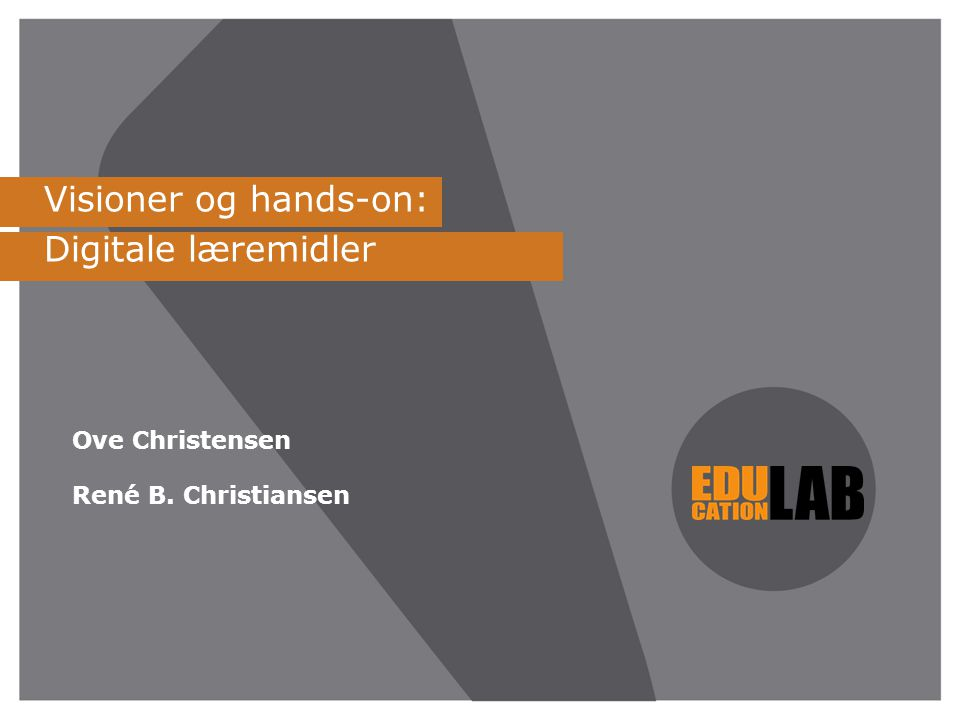 Visioner og hands-on: Digitale læremidler Ove Christensen René B. Christiansen