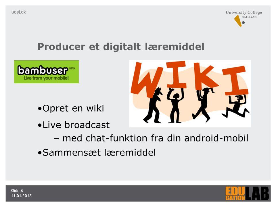 Producer et digitalt læremiddel Opret en wiki Live broadcast –med chat-funktion fra din android-mobil Sammensæt læremiddel 11.01.2015 Slide 6