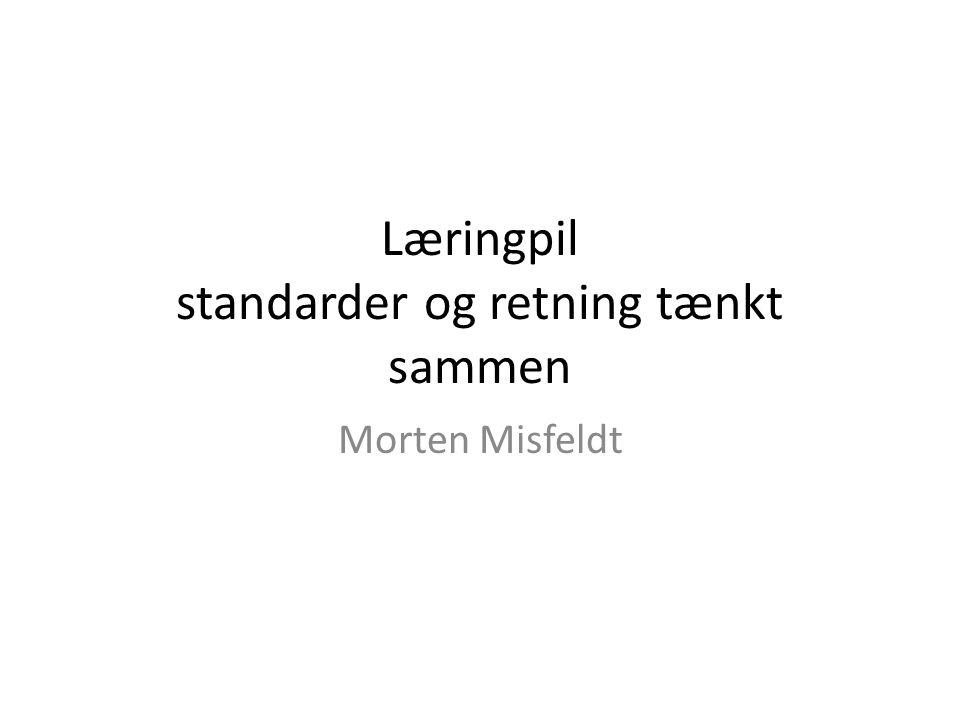 Læringpil standarder og retning tænkt sammen Morten Misfeldt