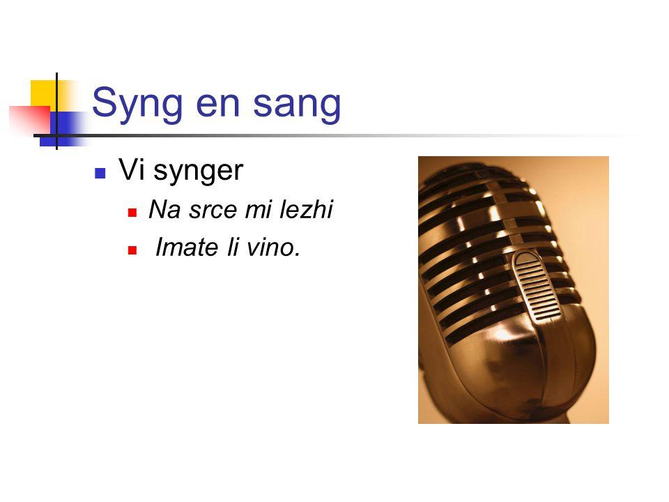 Syng en sang Vi synger Na srce mi lezhi Imate li vino.