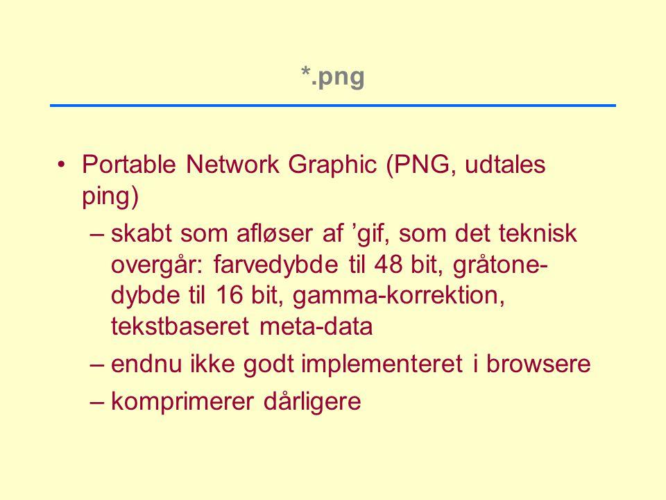 *.png Portable Network Graphic (PNG, udtales ping) –skabt som afløser af 'gif, som det teknisk overgår: farvedybde til 48 bit, gråtone- dybde til 16 bit, gamma-korrektion, tekstbaseret meta-data –endnu ikke godt implementeret i browsere –komprimerer dårligere