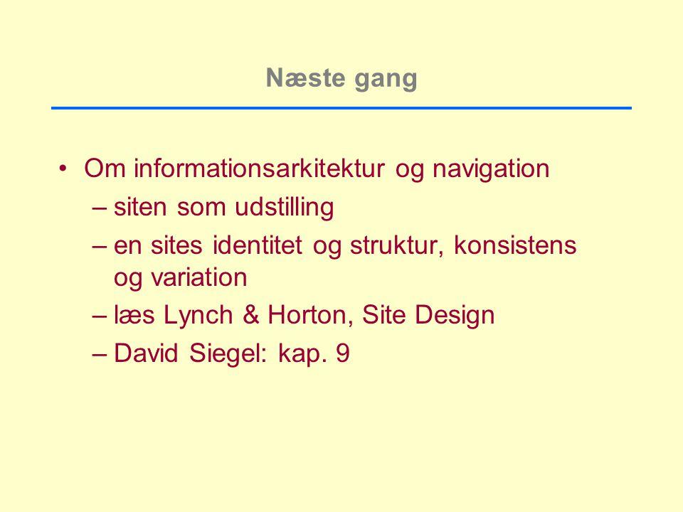 Næste gang Om informationsarkitektur og navigation –siten som udstilling –en sites identitet og struktur, konsistens og variation –læs Lynch & Horton, Site Design –David Siegel: kap.