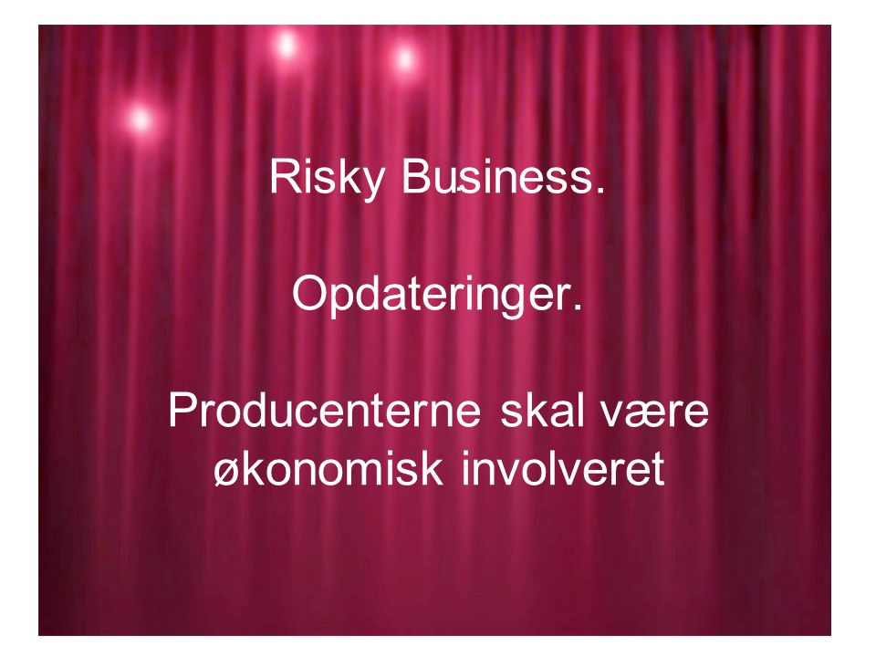 Risky Business. Opdateringer. Producenterne skal være økonomisk involveret.