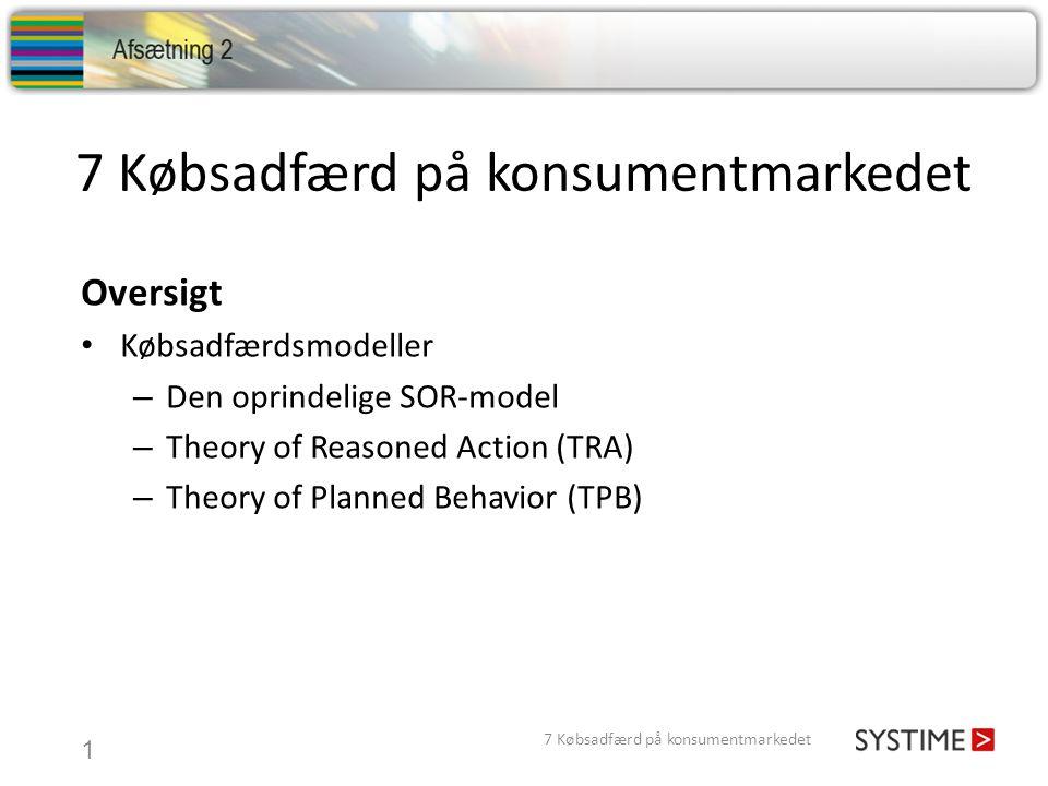 7 Købsadfærd på konsumentmarkedet 1 Oversigt Købsadfærdsmodeller – Den oprindelige SOR-model – Theory of Reasoned Action (TRA) – Theory of Planned Behavior (TPB) 7 Købsadfærd på konsumentmarkedet