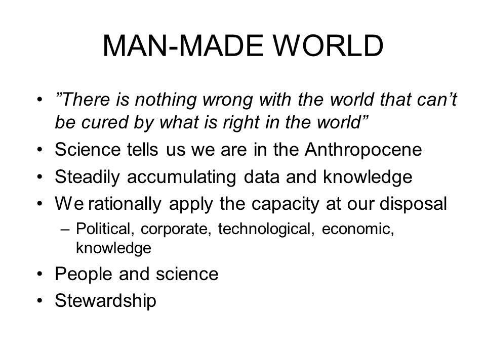 MAN-MADE WORLD There is nothing wrong with the world that can't be cured by what is right in the world Science tells us we are in the Anthropocene Steadily accumulating data and knowledge We rationally apply the capacity at our disposal –Political, corporate, technological, economic, knowledge People and science Stewardship