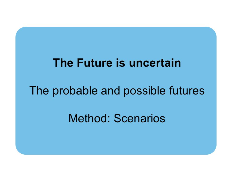 The Future is uncertain The probable and possible futures Method: Scenarios