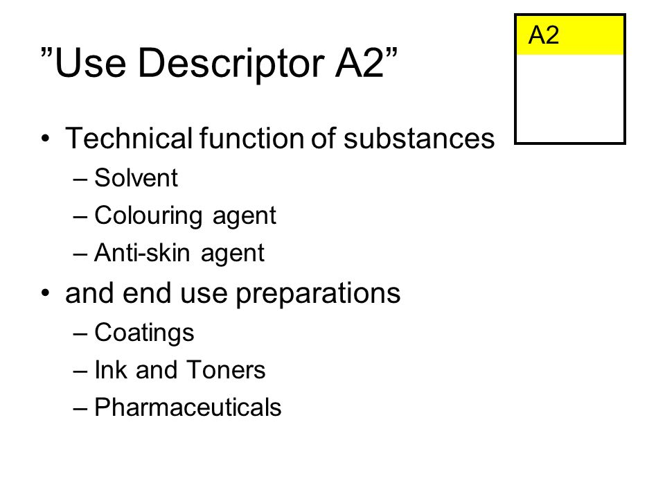 Use Descriptor A2 Technical function of substances –Solvent –Colouring agent –Anti-skin agent and end use preparations –Coatings –Ink and Toners –Pharmaceuticals A2