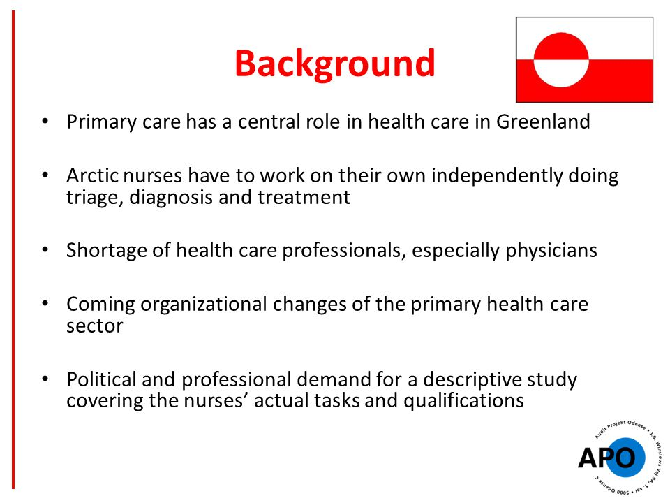 Background Primary care has a central role in health care in Greenland Arctic nurses have to work on their own independently doing triage, diagnosis and treatment Shortage of health care professionals, especially physicians Coming organizational changes of the primary health care sector Political and professional demand for a descriptive study covering the nurses' actual tasks and qualifications