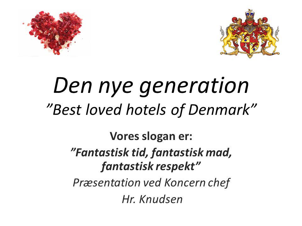 Den nye generation Best loved hotels of Denmark Vores slogan er: Fantastisk tid, fantastisk mad, fantastisk respekt Præsentation ved Koncern chef Hr.