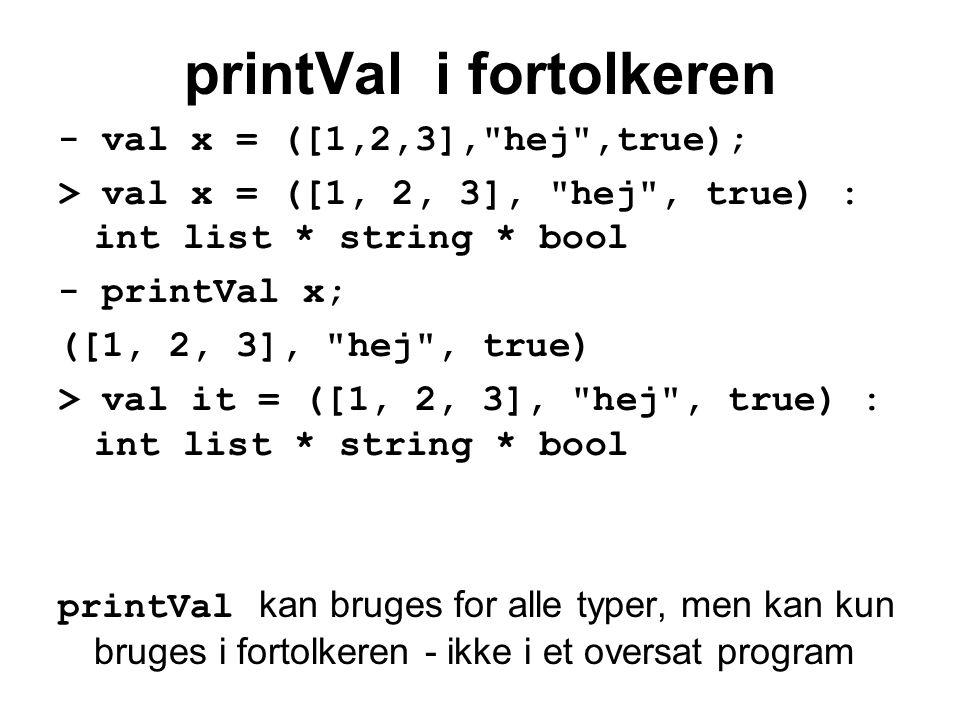 printVal i fortolkeren - val x = ([1,2,3], hej ,true); > val x = ([1, 2, 3], hej , true) : int list * string * bool - printVal x; ([1, 2, 3], hej , true) > val it = ([1, 2, 3], hej , true) : int list * string * bool printVal kan bruges for alle typer, men kan kun bruges i fortolkeren - ikke i et oversat program